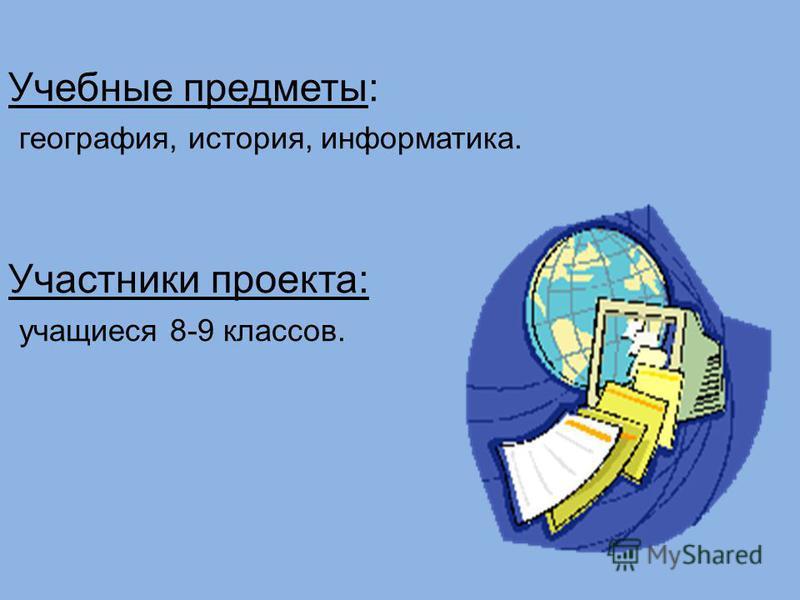 Учебные предметы: география, история, информатика. Участники проекта: учащиеся 8-9 классов.