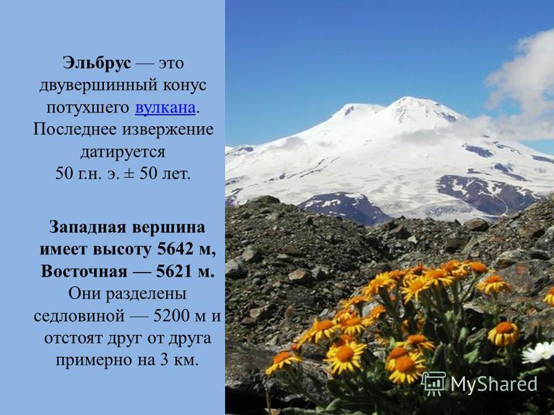 Эльбрус это двувершинный конус потухшего вулкана.вулкана Последнее извержение датируется 50 г.н. э. ± 50 лет. Западная вершина имеет высоту 5642 м, Восточная 5621 м. Они разделены седловиной 5200 м и отстоят друг от друга примерно на 3 км.