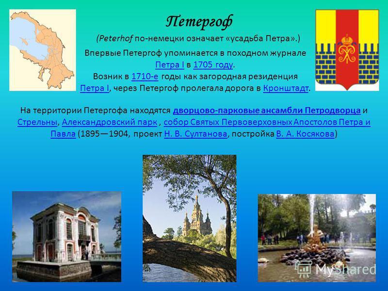 Петергоф (Peterhof по-немецки означает «усадьба Петра».) Впервые Петергоф упоминается в походном журнале Петра I в 1705 году. Петра I1705 году Возник в 1710-е годы как загородная резиденция Петра I, через Петергоф пролегала дорога в Кронштадт.1710-е