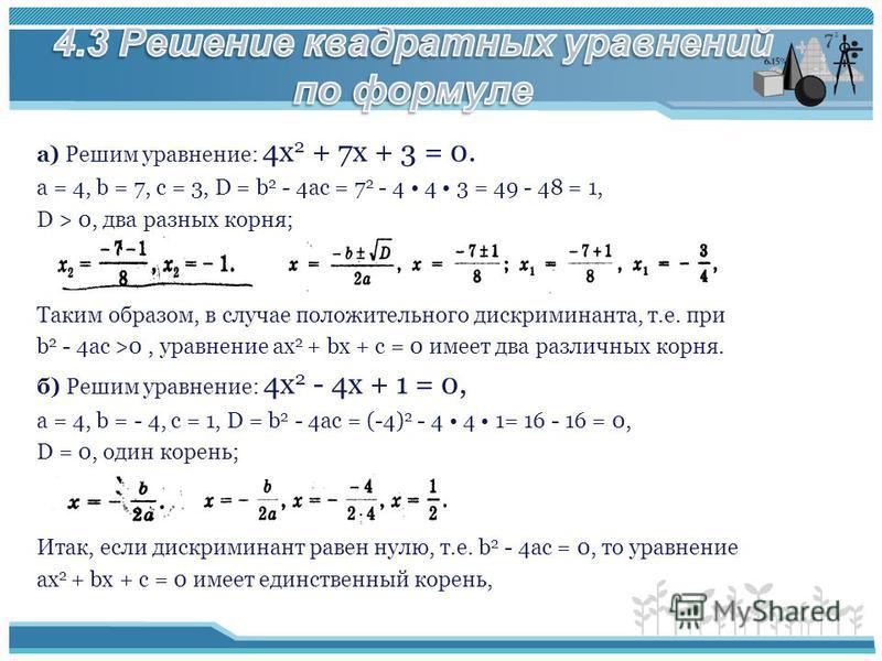 а) Решим уравнение: 4 х 2 + 7 х + 3 = 0. а = 4, b = 7, с = 3, D = b 2 - 4ac = 7 2 - 4 4 3 = 49 - 48 = 1, D > 0, два разных корня; Таким образом, в случае положительного дискриминанта, т.е. при b 2 - 4ac >0, уравнение ах 2 + bх + с = 0 имеет два разли
