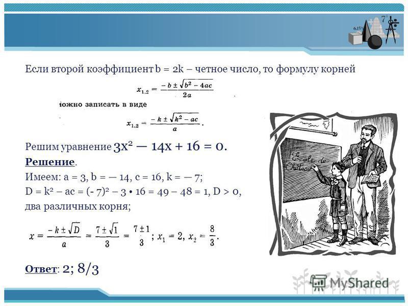 Если второй коэффициент b = 2k – четное число, то формулу корней Решим уравнение 3 х 2 14 х + 16 = 0. Решение. Имеем: а = 3, b = 14, с = 16, k = 7; D = k 2 – ac = (- 7) 2 – 3 16 = 49 – 48 = 1, D > 0, два различных корня; Ответ: 2; 8/3
