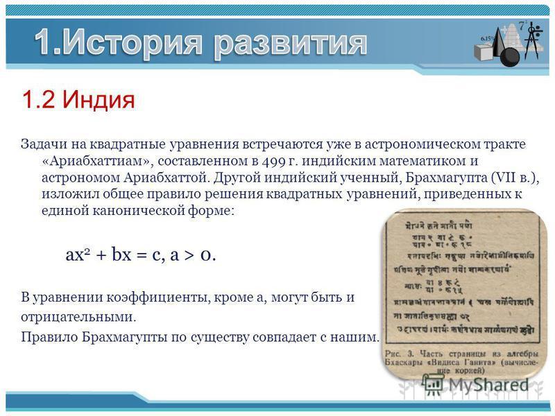 1.2 Индия Задачи на квадратные уравнения встречаются уже в астрономическом тракте «Ариабхаттиам», составленном в 499 г. индийским математиком и астрономом Ариабхаттой. Другой индийский ученный, Брахмагупта (VII в.), изложил общее правило решения квад