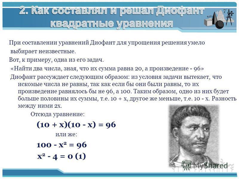 При составлении уравнений Диофант для упрощения решения умело выбирает неизвестные. Вот, к примеру, одна из его задач. «Найти два числа, зная, что их сумма равна 20, а произведение - 96» Диофант рассуждает следующим образом: из условия задачи вытекае