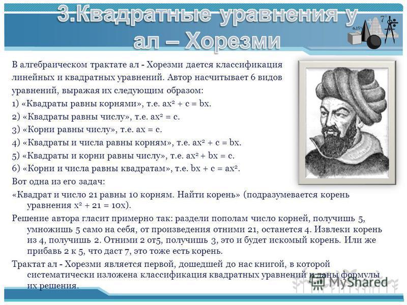 В алгебраическом трактате ал - Хорезми дается классификация линейных и квадратных уравнений. Автор насчитывает 6 видов уравнений, выражая их следующим образом: 1) «Квадраты равны корнями», т.е. ах 2 + с = bх. 2) «Квадраты равны числу», т.е. ах 2 = с.