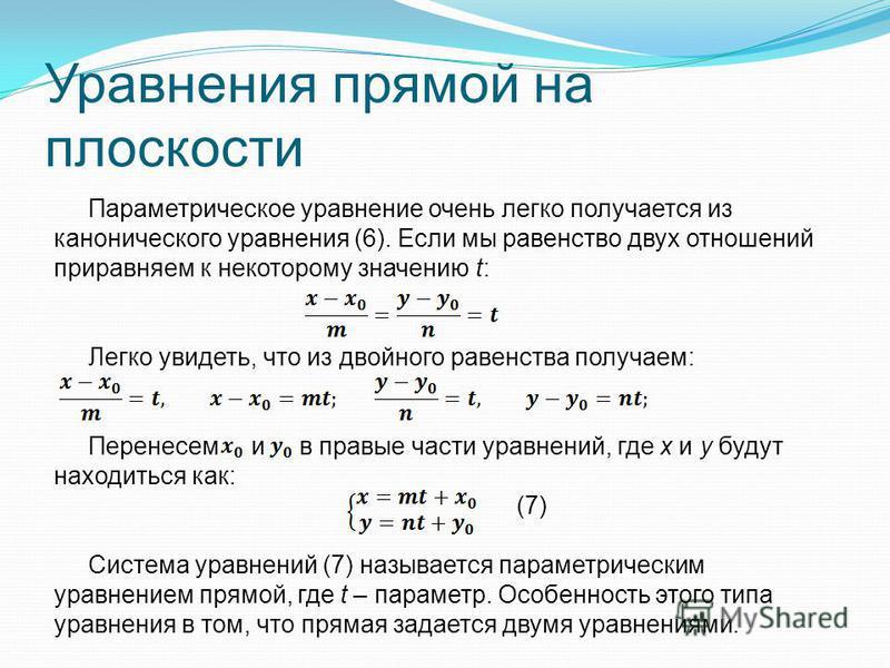 Уравнения прямой на плоскости Параметрическое уравнение очень легко получается из канонического уравнения (6). Если мы равенство двух отношений приравняем к некоторому значению t: Легко увидеть, что из двойного равенства получаем: Перенесем и в правы