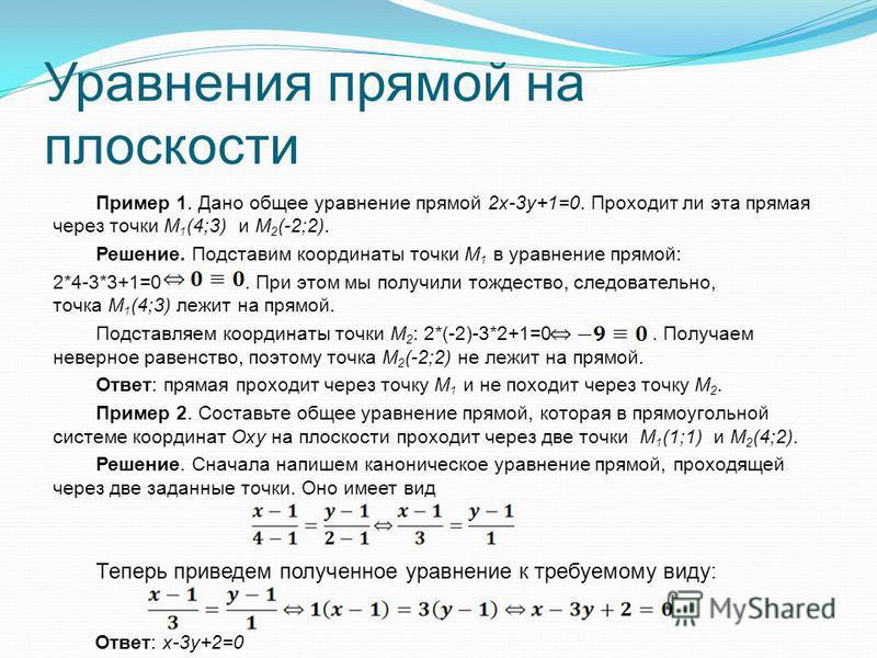 Уравнения прямой на плоскости Пример 1. Дано общее уравнение прямой 2x-3y+1=0. Проходит ли эта прямая через точки M 1 (4;3) и М 2 (-2;2). Решение. Подставим координаты точки M 1 в уравнение прямой: 2*4-3*3+1=0. При этом мы получили тождество, следова