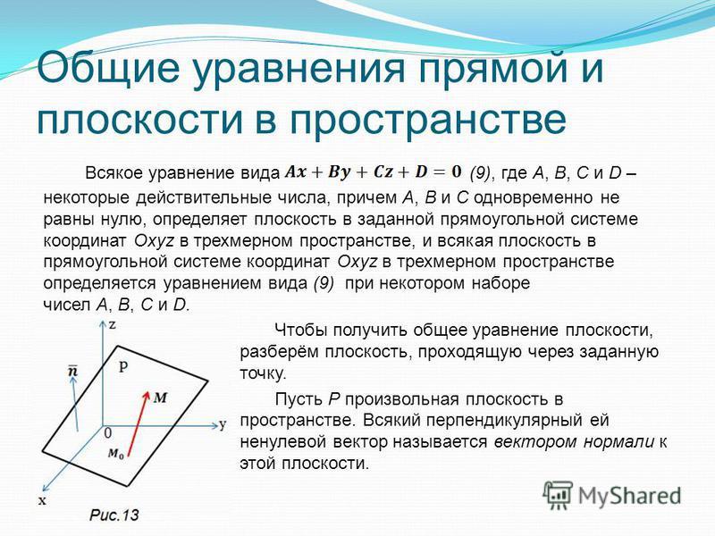 Общие уравнения прямой и плоскости в пространстве Всякое уравнение вида (9), где A, B, C и D – некоторые действительные числа, причем А, В и C одновременно не равны нулю, определяет плоскость в заданной прямоугольной системе координат Oxyz в трехмерн
