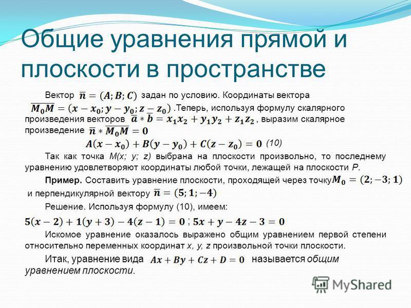 Общие уравнения прямой и плоскости в пространстве Вектор задан по условию. Координаты вектора..Теперь, используя формулу скалярного произведения векторов, выразим скалярное произведение (10) Так как точка M(x; y; z) выбрана на плоскости произвольно,