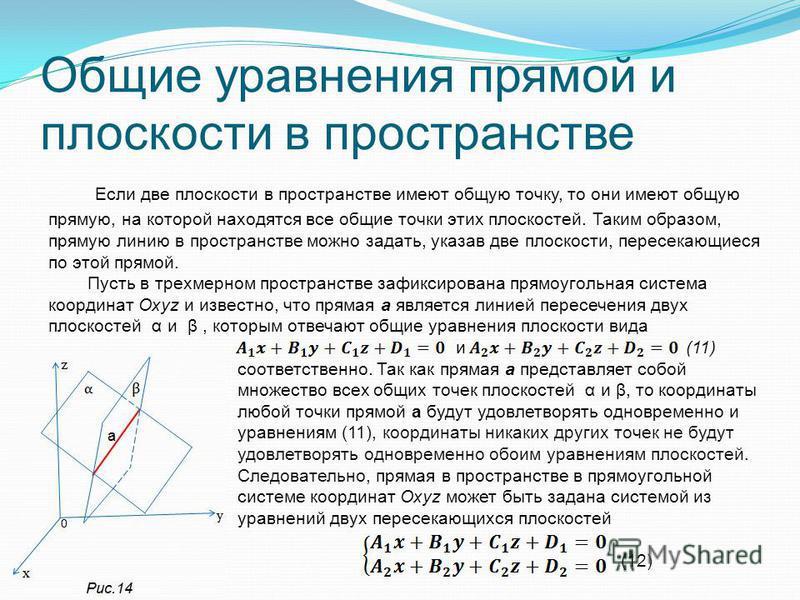 Общие уравнения прямой и плоскости в пространстве Если две плоскости в пространстве имеют общую точку, то они имеют общую прямую, на которой находятся все общие точки этих плоскостей. Таким образом, прямую линию в пространстве можно задать, указав дв
