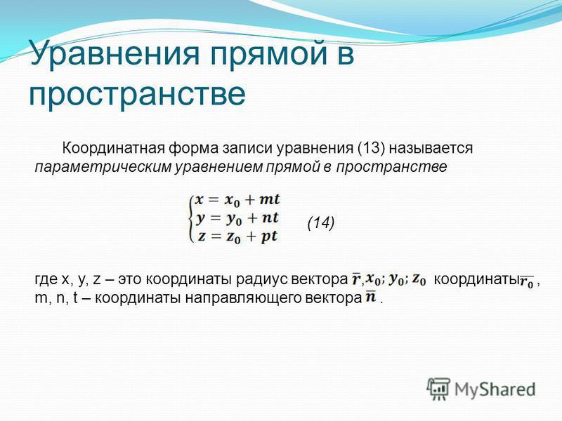 Уравнения прямой в пространстве Координатная форма записи уравнения (13) называется параметрическим уравнением прямой в пространстве (14) где x, y, z – это координаты радиус вектора, координаты, m, n, t – координаты направляющего вектора.