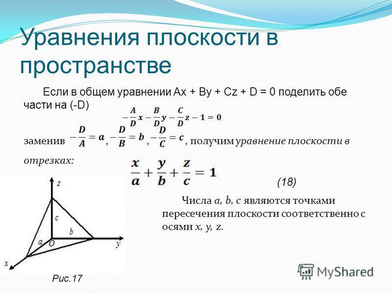 Уравнения плоскости в пространстве Если в общем уравнении Ах + Ву + Сz + D = 0 поделить обе части на (-D) заменив,,, получим уравнение плоскости в отрезках: (18) Числа a, b, c являются точками пересечения плоскости соответственно с осями х, у, z. Рис