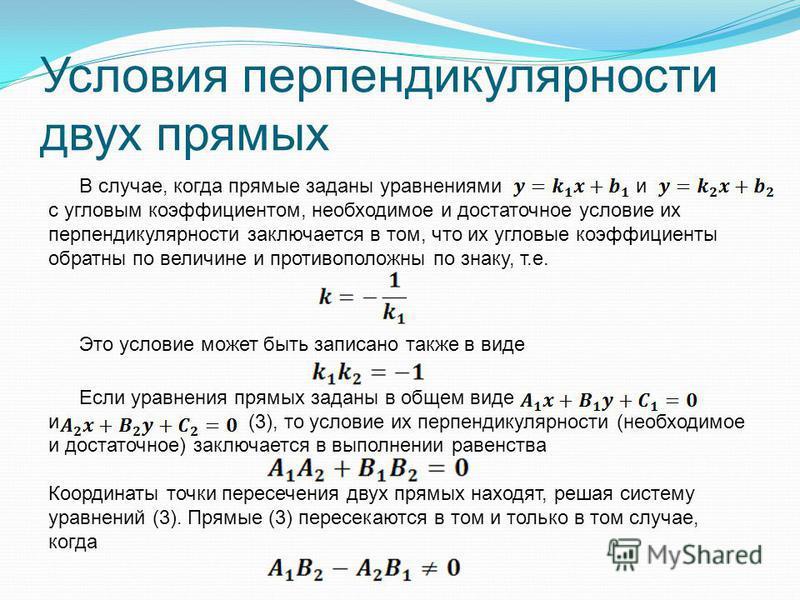 Условия перпендикулярности двух прямых В случае, когда прямые заданы уравнениями и с угловым коэффициентом, необходимое и достаточное условие их перпендикулярности заключается в том, что их угловые коэффициенты обратный по величине и противоположны п
