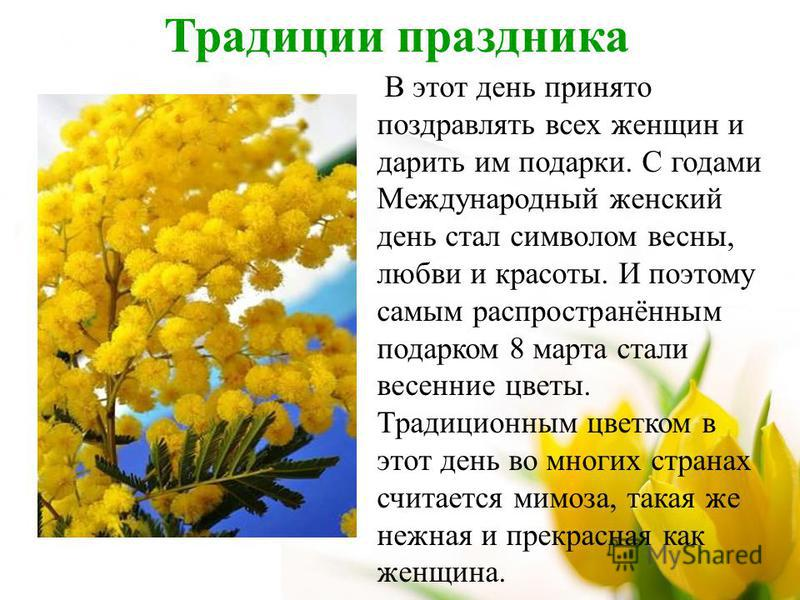 Традиции праздника В этот день принято поздравлять всех женщин и дарить им подарки. С годами Международный женский день стал символом весны, любви и красоты. И поэтому самым распространённым подарком 8 марта стали весенние цветы. Традиционным цветком