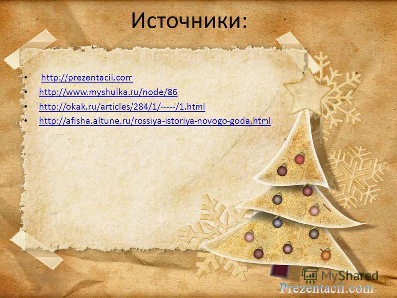 Источники: http://prezentacii.com http://www.myshulka.ru/node/86 http://okak.ru/articles/284/1/-----/1. html http://afisha.altune.ru/rossiya-istoriya-novogo-goda.html