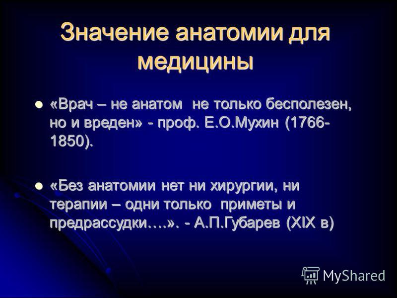 Значение анатомии для медицины «Врач – не анатом не только бесполезен, но и вреден» - проф. Е.О.Мухин (1766- 1850). «Врач – не анатом не только бесполезен, но и вреден» - проф. Е.О.Мухин (1766- 1850). «Без анатомии нет ни хирургии, ни терапии – одни