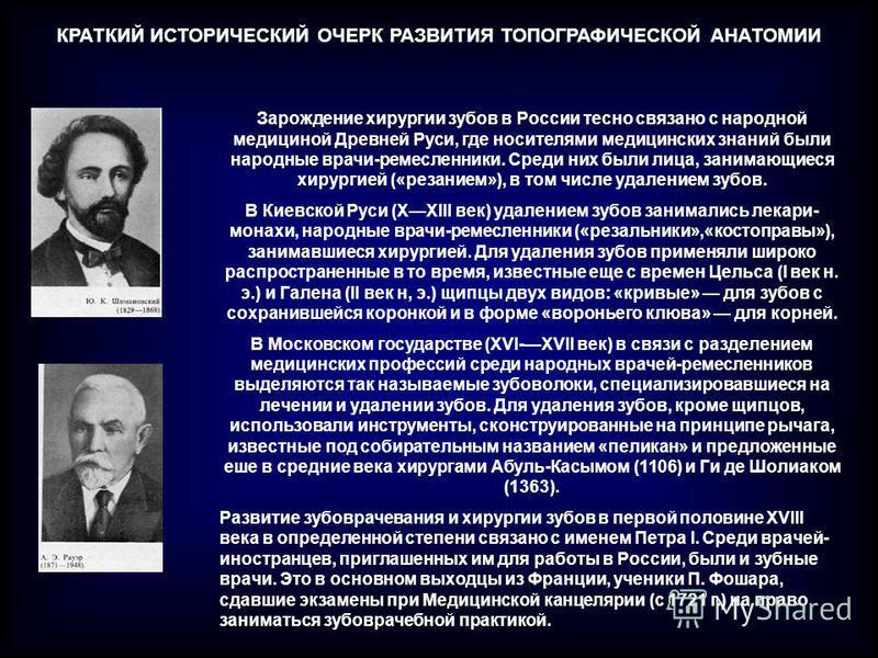 КРАТКИЙ ИСТОРИЧЕСКИЙ ОЧЕРК РАЗВИТИЯ ТОПОГРАФИЧЕСКОЙ АНАТОМИИ Зарождение хирургии зубов в России тесно связано с народной медициной Древней Руси, где носителями медицинских знаний были народные врачи-ремесленники. Среди них были лица, занимающиеся хир