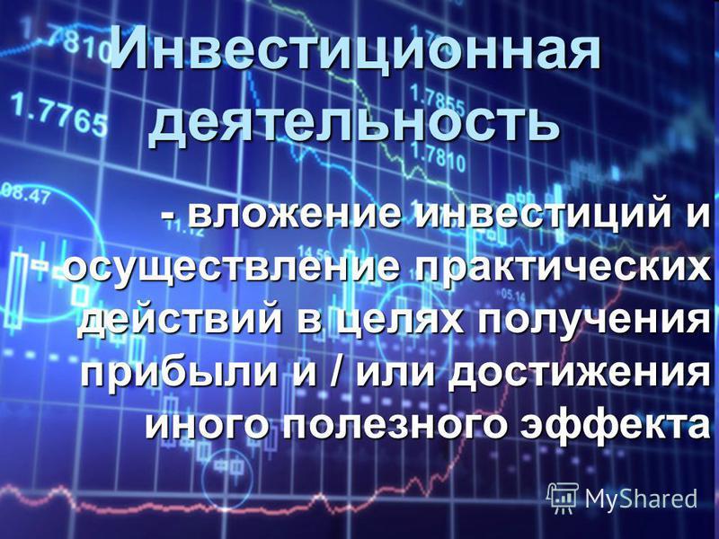 Инвестиционная деятельность - вложение инвестиций и осуществление практических действий в целях получения прибыли и / или достижения иного полезного эффекта