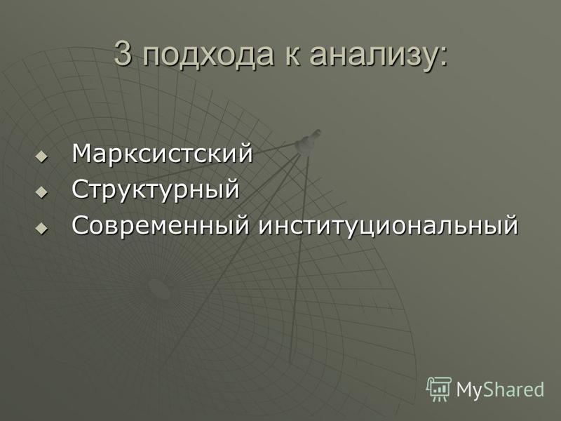 3 подхода к анализу: Марксистский Марксистский Структурный Структурный Современный институциональный Современный институциональный