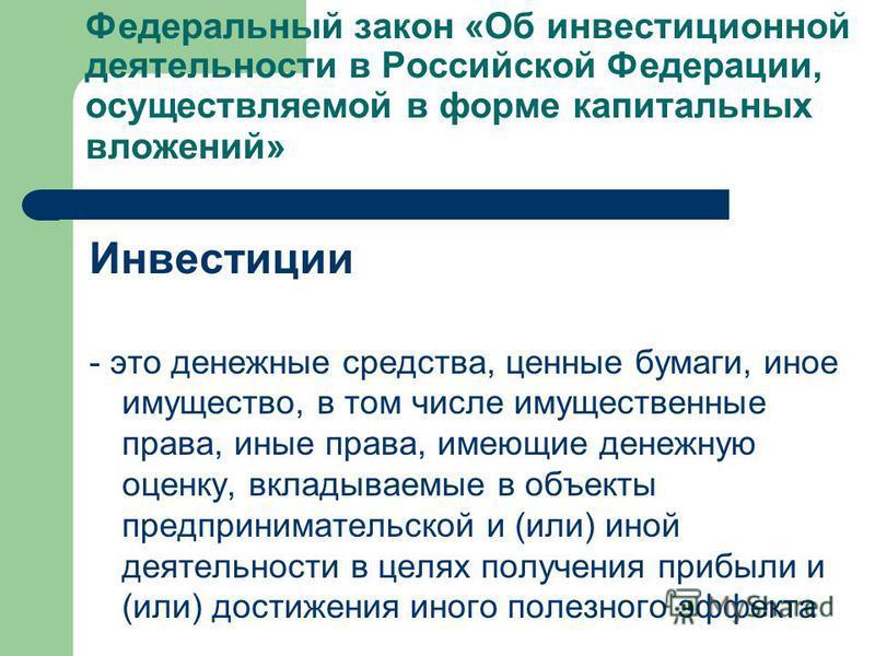 Федеральный закон «Об инвестиционной деятельности в Российской Федерации, осуществляемой в форме капитальных вложений» Инвестиции - это денежные средства, ценные бумаги, иное имущество, в том числе имущественные права, иные права, имеющие денежную оц
