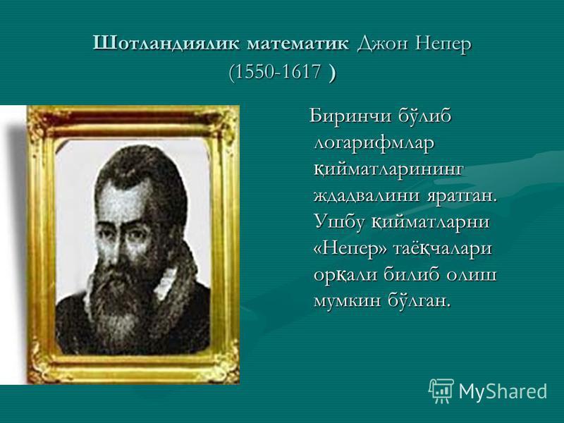 Шотландиялик математик Джон Непер (1550-1617 ) Биринчи бўлиб логарифмлар қ ийматларининг ждадвалини яратган. Ушбу қ ийматларни «Непер» таё қ чалари ор қ али билиб олиш мумкин бўлган.