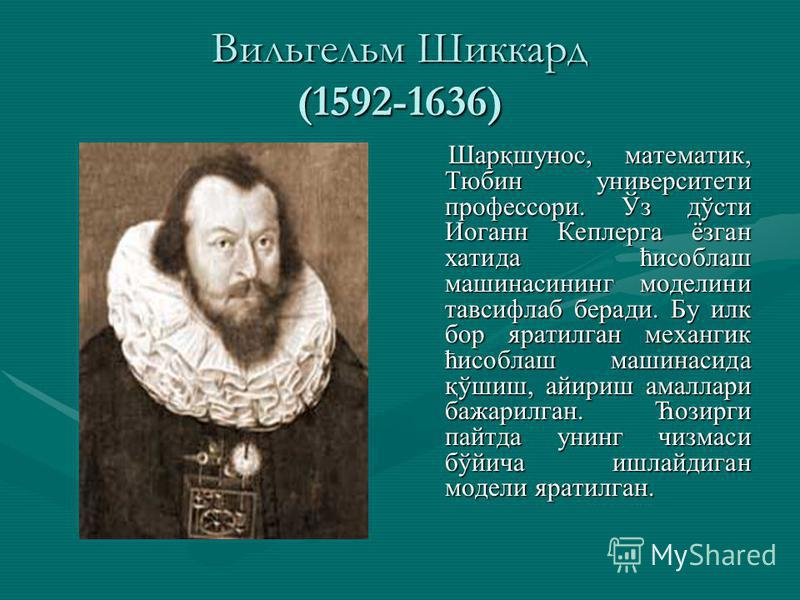 Вильгельм Шиккард (1592-1636) Шарқшунос, математик, Тюбин университети профессори. Ўз дўсти Иоганн Кеплерга ёзган хатида ћисоблаш машинасининг моделини тавсифлаб беради. Бу илк бор яратилган механгик ћисоблаш машинасида қўшиш, айириш амаллари бажарил