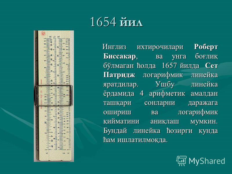 1654 йил Инглиз ихтирочилари Роберт Биссакар, ва унга боғлиқ бўлмаган ћолда 1657 йилда Сет Патридж логарифмик линейка яратдилар. Ушбу линейка ёрдамида 4 арифметик амалдан ташқари сонларни даражага ошириш ва логарифмик қийматини аниқлаш мумкин. Бундай