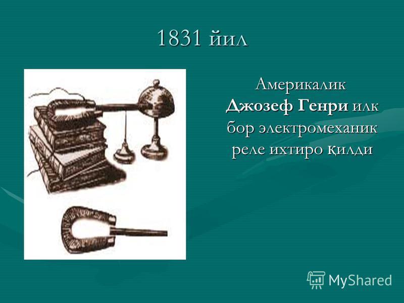 1831 йил Америкалик Джозеф Генри илк бор электромеханик реле ихтиро қ илди