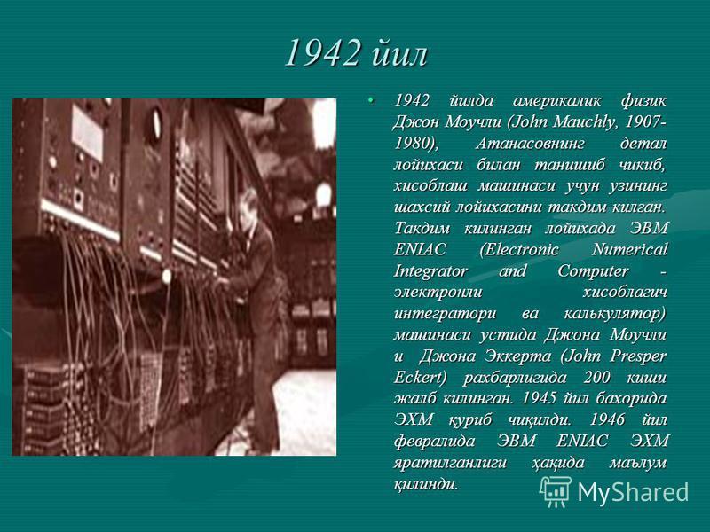 1942 йил 1942 йилда америкалик физик Джон Моучли (John Mauchly, 1907- 1980), Атанасовнинг детал лойихаси билан танишиб чикиб, хисоблаш машинаси учун узининг шахсий лойихасини такдим килган. Такдим килинган лойихада ЭВМ ENIAC (Electronic Numerical Int