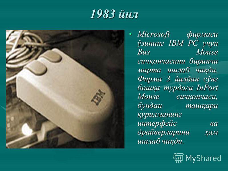 1983 йил Microsoft фирмаси ўзининг IBM PC учун Bus Mouse сичқончасини биринчи марта ишлаб чиқди. Фирма 3 йилдан сўнг бошқа турдаги InPort Mouse сичқончаси, бундан ташқари қурилманинг интерфейс ва драйверларини ҳам ишлаб чиқди.