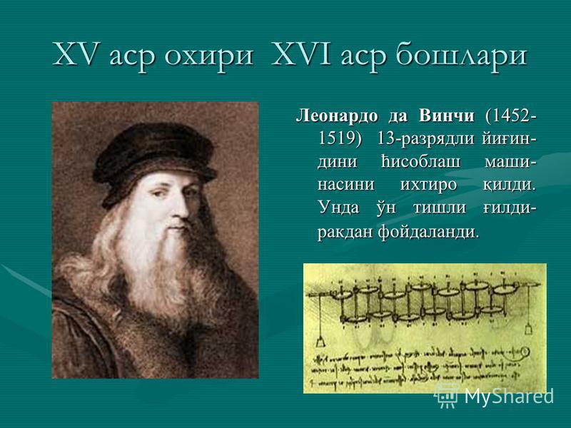 XV аср охири XVI аср бошлари XV аср охири XVI аср бошлари Леонардо да Винчи (1452- 1519) 13-разрядли йиғин- дини ћисоблаш маши- насини ихтиро қилди. Унда ўн тишли ғилди- ракдан фойдаланди.