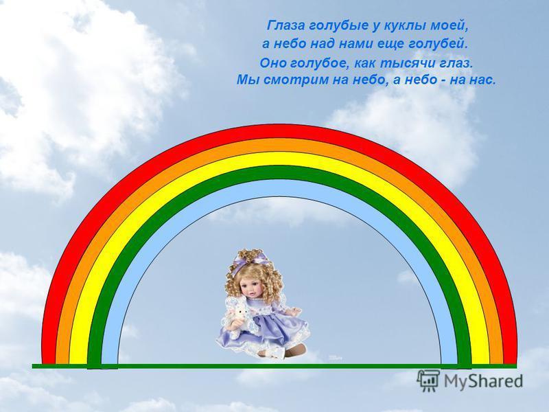 Оно голубое, как тысячи глаз. Мы смотрим на небо, а небо - на нас. Глаза голубые у куклы моей, а небо над нами еще голубей.