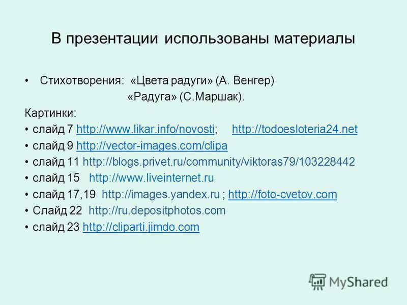 В презентации использованы материалы Стихотворения: «Цвета радуги» (А. Венгер) «Радуга» (С.Маршак). Картинки: слайд 7 http://www.likar.info/novosti; http://todoesloteria24.nethttp://www.likar.info/novostihttp://todoesloteria24. net слайд 9 http://vec