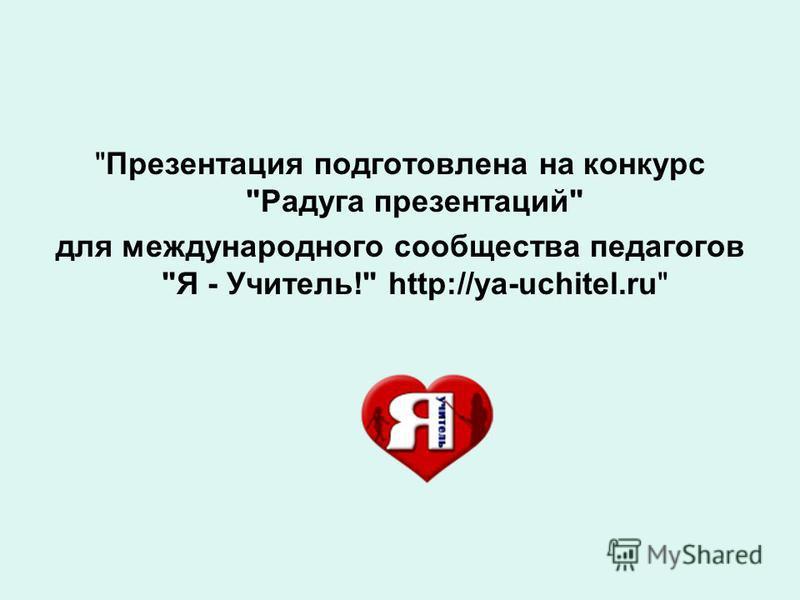 Презентация подготовлена на конкурс Радуга презентаций для международного сообщества педагогов Я - Учитель! http://ya-uchitel.ru