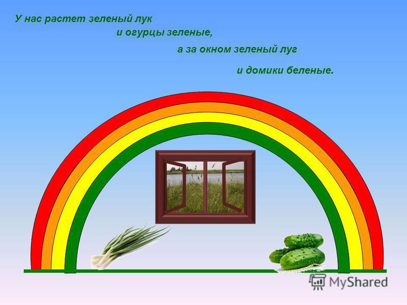 и домики беленые. У нас растет зеленый лук и огурцы зеленые, а за окном зеленый луг