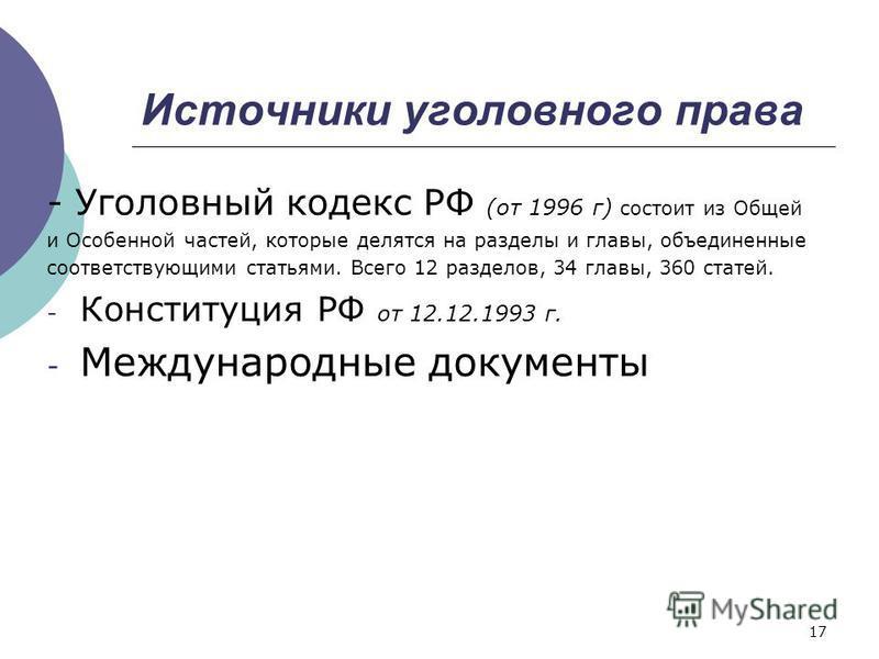 Источники уголовного права - Уголовный кодекс РФ (от 1996 г) состоит из Общей и Особенной частей, которые делятся на разделы и главы, объединенные соответствующими статьями. Всего 12 разделов, 34 главы, 360 статей. - Конституция РФ от 12.12.1993 г. -