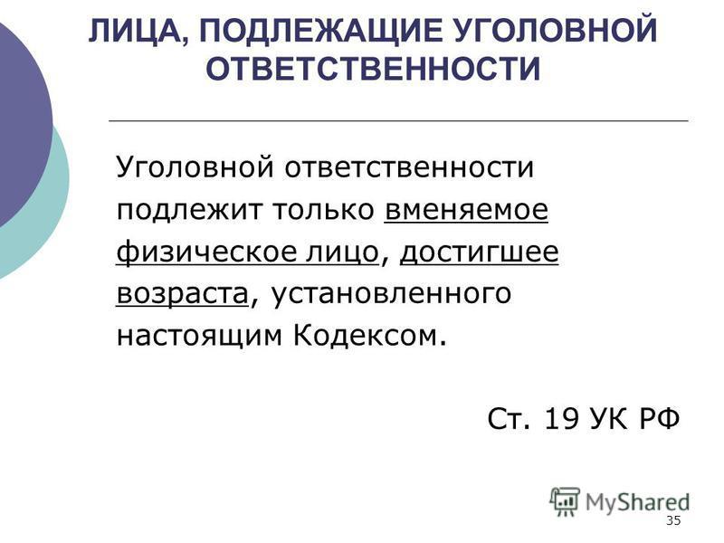ЛИЦА, ПОДЛЕЖАЩИЕ УГОЛОВНОЙ ОТВЕТСТВЕННОСТИ Уголовной ответственности подлежит только вменяемое физическое лицо, достигшее возраста, установленного настоящим Кодексом. Ст. 19 УК РФ 35