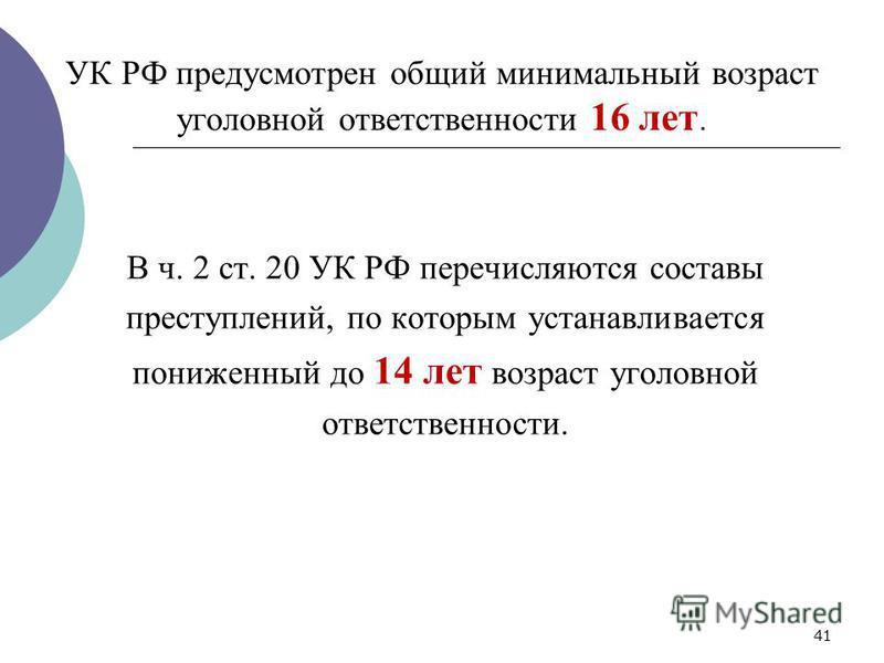 УК РФ предусмотрен общий минимальный возраст уголовной ответственности 16 лет. В ч. 2 ст. 20 УК РФ перечисляются составы преступлений, по которым устанавливается пониженный до 14 лет возраст уголовной ответственности. 41