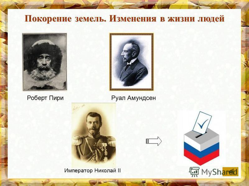 Покорение земель. Изменения в жизни людей Роберт Пири Руал Амундсен Император Николай II
