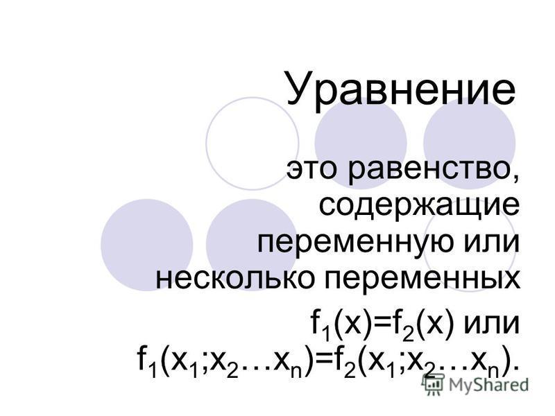 Уравнение это равенство, содержащие переменную или несколько переменных f 1 (x)=f 2 (x) или f 1 (x 1 ;x 2 …x n )=f 2 (x 1 ;x 2 …x n ).
