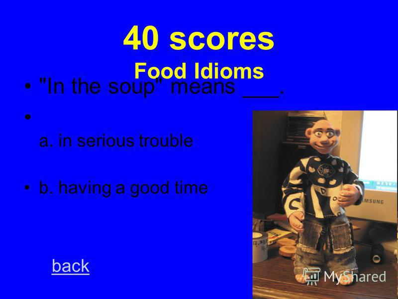 20 scores Food Idioms To egg on means to ___. a. encourage b. discourage back