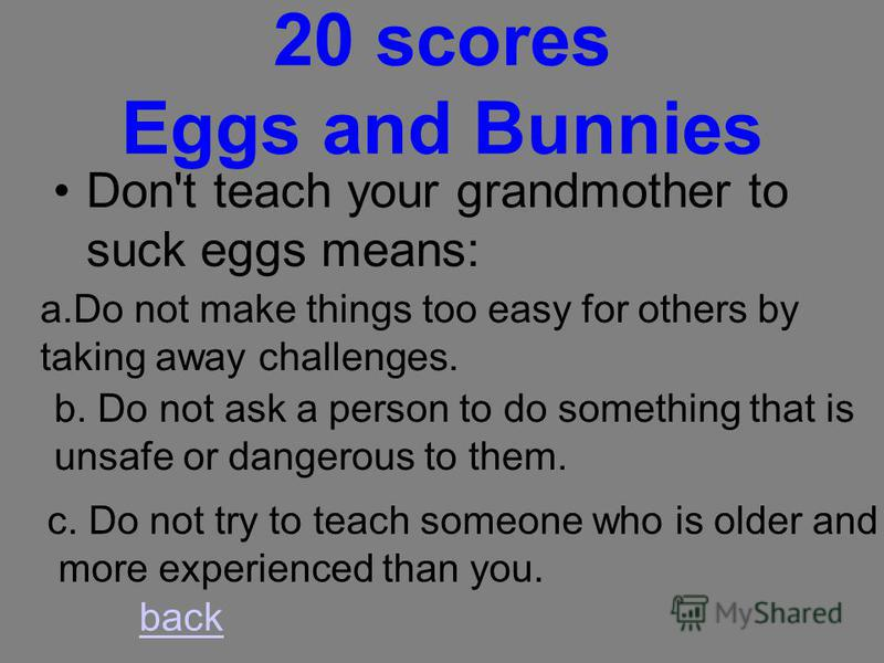 10 scores Eggs and Bunnies Don't put all your eggs in one basket means: a.Do not risk everything but placing too many hopes on one job or project. b. Do not hurt yourself by carrying one large load. c. Breakable things should be wrapped and carried i