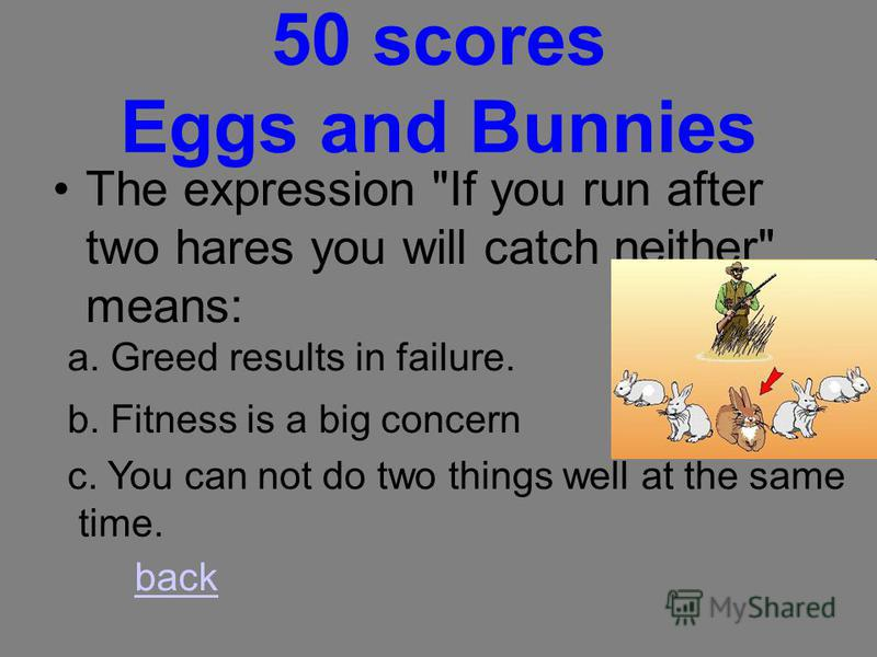 40 scores Eggs and Bunnies To kill the goose that lays the golden egg means: a. To prepare a feast to mark a special occasion. b. To destroy something that is valuable or profitable to you. c. To blame some who makes a very large and embarrassing mis