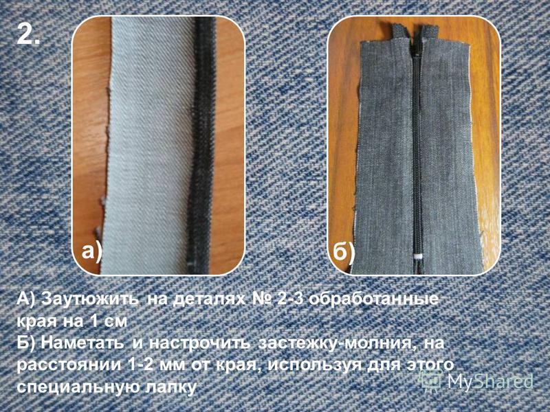2. а) б) А) Заутюжить на деталях 2-3 обработанные края на 1 см Б) Наметать и настрочить застежку-молния, на расстоянии 1-2 мм от края, используя для этого специальную лапку
