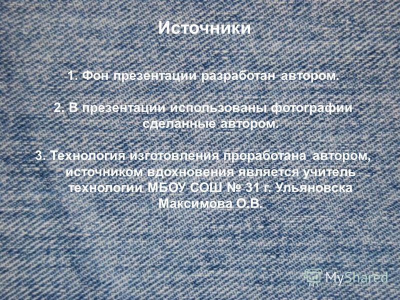 Источники 1. Фон презентации разработан автором. 2. В презентации использованы фотографии сделанные автором. 3. Технология изготовления проработана автором, источником вдохновения является учитель технологии МБОУ СОШ 31 г. Ульяновска Максимова О.В.