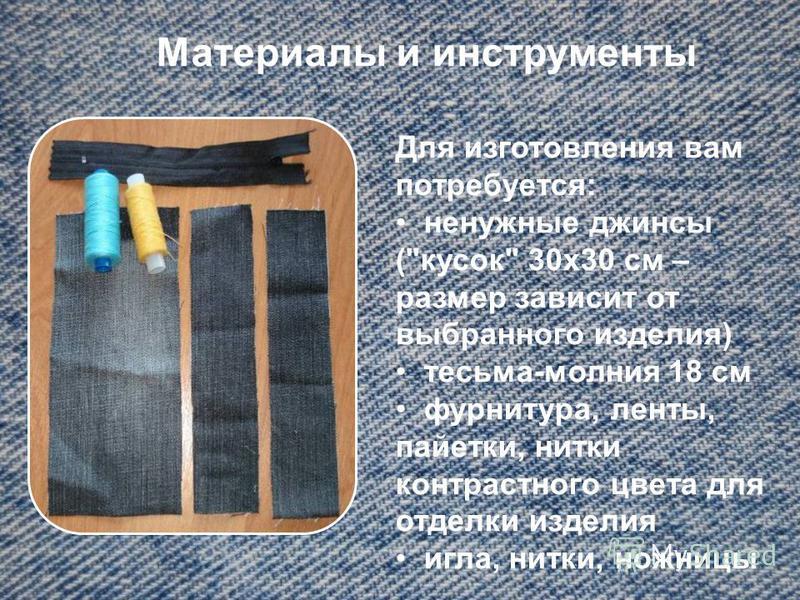 Материалы и инструменты Для изготовления вам потребуется: ненужные джинсы (кусок 30 х 30 см – размер зависит от выбранного изделия) тесьма-молния 18 см фурнитура, ленты, пайетки, нитки контрастного цвета для отделки изделия игла, нитки, ножницы