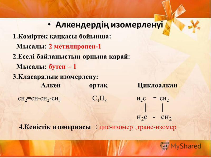 Алкендердің изомерленуі 1.Көміртек қаңқасы бойынша: Мысалы: 2 метилпропен-1 2.Еселі байланыстың орнына қарай: Мысалы: бутен – 1 3.Класаралық изомерлену: Алкен ортақ Циклоалкан сн 2 =сн-сн 2 -сн 3 С 4 Н 8 н 2 с - сн 2 н 2 с - сн 2 4.Кеңістік изомерияс