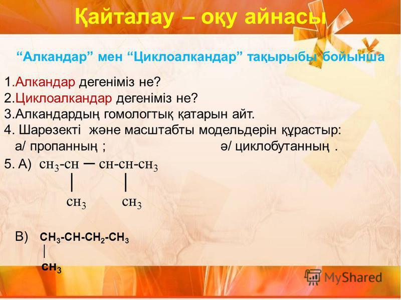Алкандар мен Циклоалкандар тақырыбы бойынша 1.Алкандар дегеніміз не? 2.Циклоалкандар дегеніміз не? 3.Алкандардың гомологтық қатарын айт. 4. Шарөзекті және масштабты модельдерін құрастыр: а/ пропанның ; ә/ циклобутанның. 5. A) сн 3 -сн сн-сн-сн 3 сн 3
