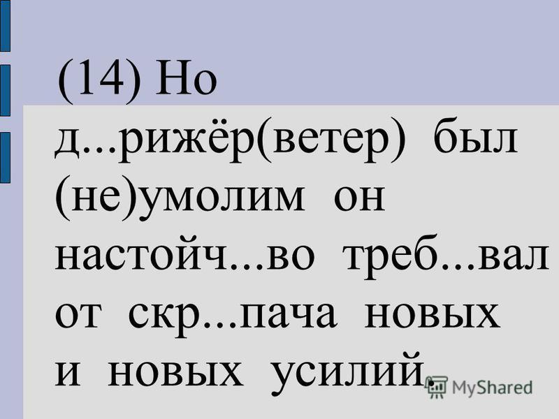 (14) Но д...рижёр(ветер) был (не)умолим он настойч...во треб...вал от скр...патча новых и новых усилий.