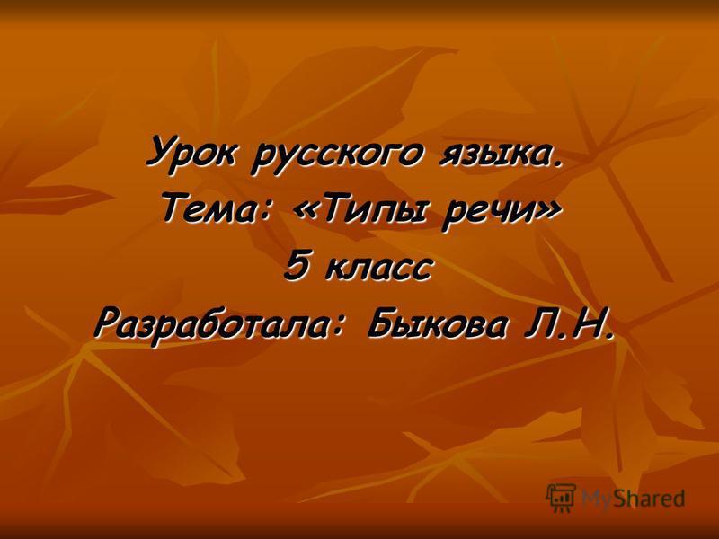 Урок русского языка. Тема: «Типы речи» 5 класс Разработала: Быкова Л.Н.