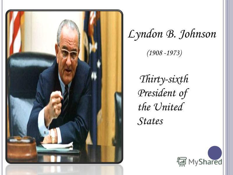 Lyndon B. Johnson (1908 -1973) Thirty-sixth President of the United States